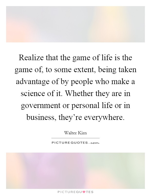 Realize that the game of life is the game of, to some extent, being taken advantage of by people who make a science of it. Whether they are in government or personal life or in business, they're everywhere Picture Quote #1