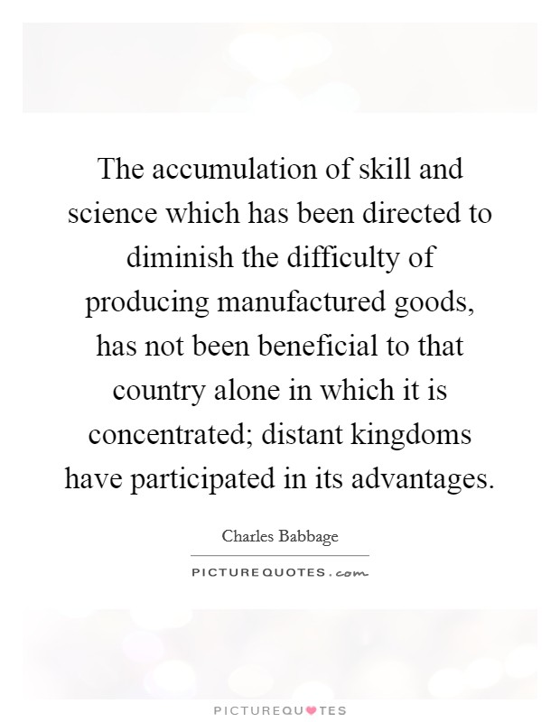 The accumulation of skill and science which has been directed to diminish the difficulty of producing manufactured goods, has not been beneficial to that country alone in which it is concentrated; distant kingdoms have participated in its advantages Picture Quote #1