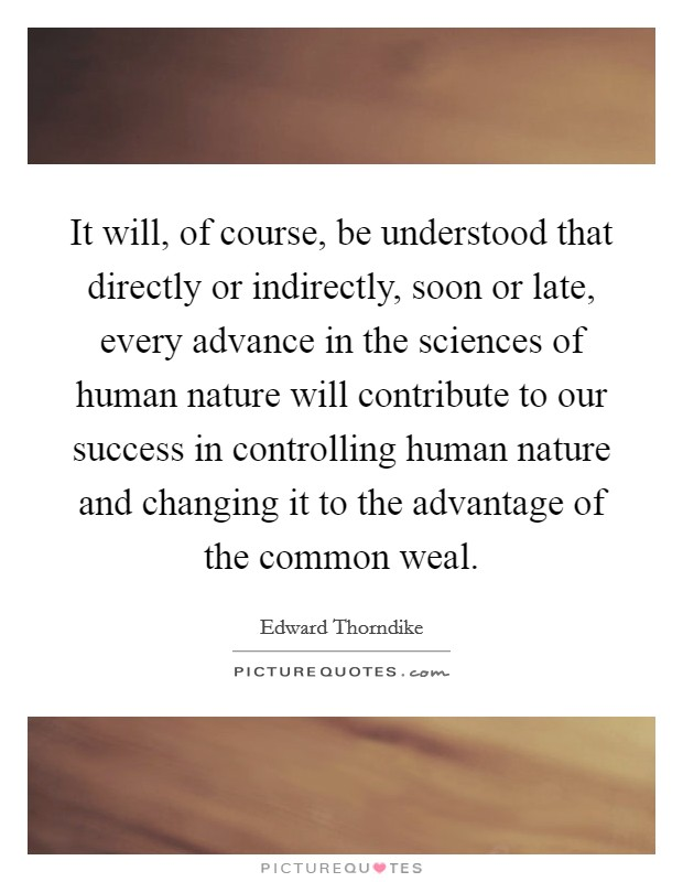 It will, of course, be understood that directly or indirectly, soon or late, every advance in the sciences of human nature will contribute to our success in controlling human nature and changing it to the advantage of the common weal Picture Quote #1