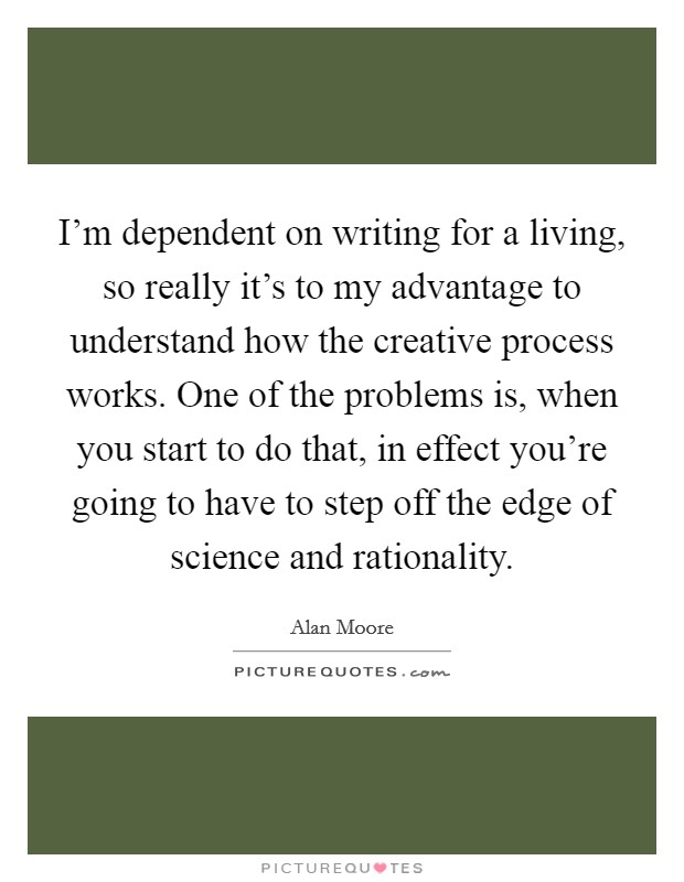 I'm dependent on writing for a living, so really it's to my advantage to understand how the creative process works. One of the problems is, when you start to do that, in effect you're going to have to step off the edge of science and rationality Picture Quote #1