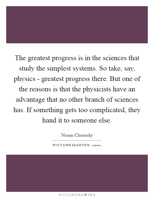 The greatest progress is in the sciences that study the simplest systems. So take, say, physics - greatest progress there. But one of the reasons is that the physicists have an advantage that no other branch of sciences has. If something gets too complicated, they hand it to someone else Picture Quote #1