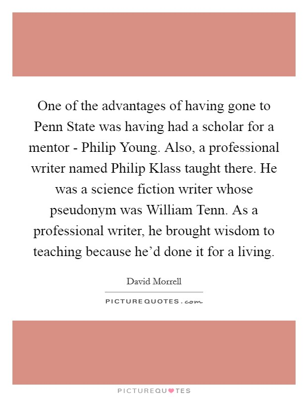 One of the advantages of having gone to Penn State was having had a scholar for a mentor - Philip Young. Also, a professional writer named Philip Klass taught there. He was a science fiction writer whose pseudonym was William Tenn. As a professional writer, he brought wisdom to teaching because he'd done it for a living Picture Quote #1
