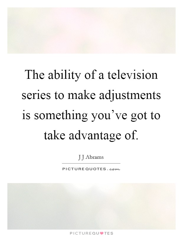 The ability of a television series to make adjustments is something you've got to take advantage of Picture Quote #1