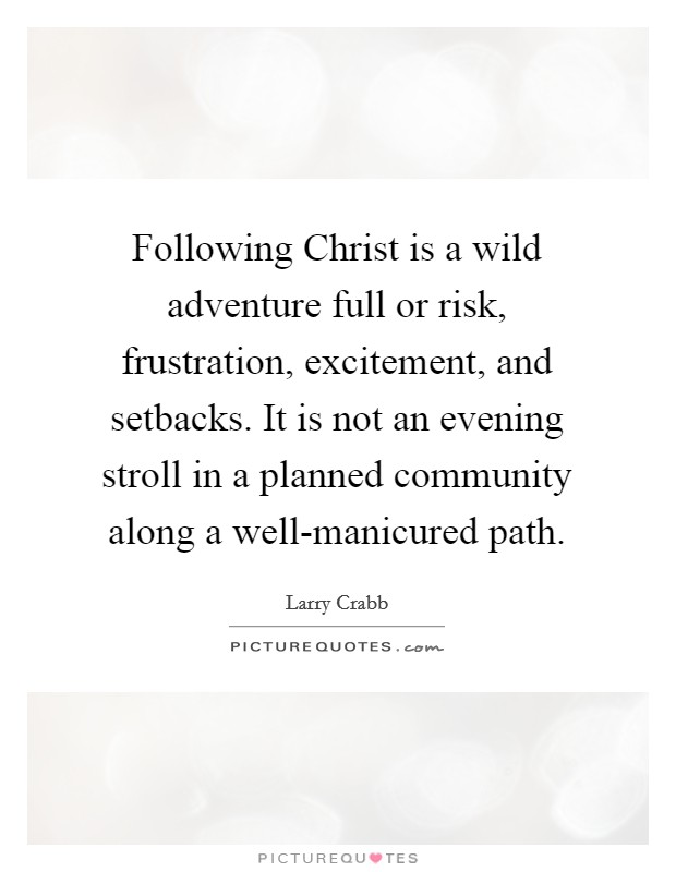 Following Christ is a wild adventure full or risk, frustration, excitement, and setbacks. It is not an evening stroll in a planned community along a well-manicured path Picture Quote #1