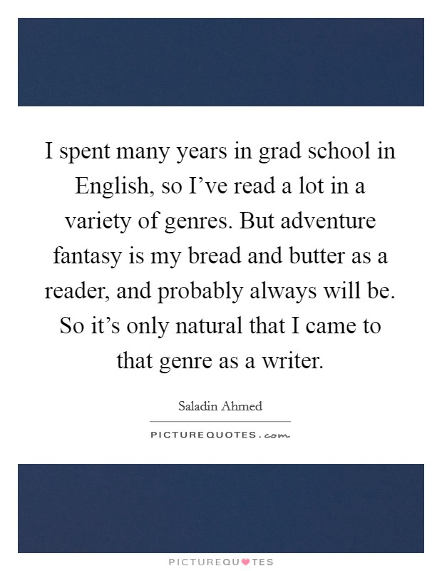 I spent many years in grad school in English, so I've read a lot in a variety of genres. But adventure fantasy is my bread and butter as a reader, and probably always will be. So it's only natural that I came to that genre as a writer Picture Quote #1