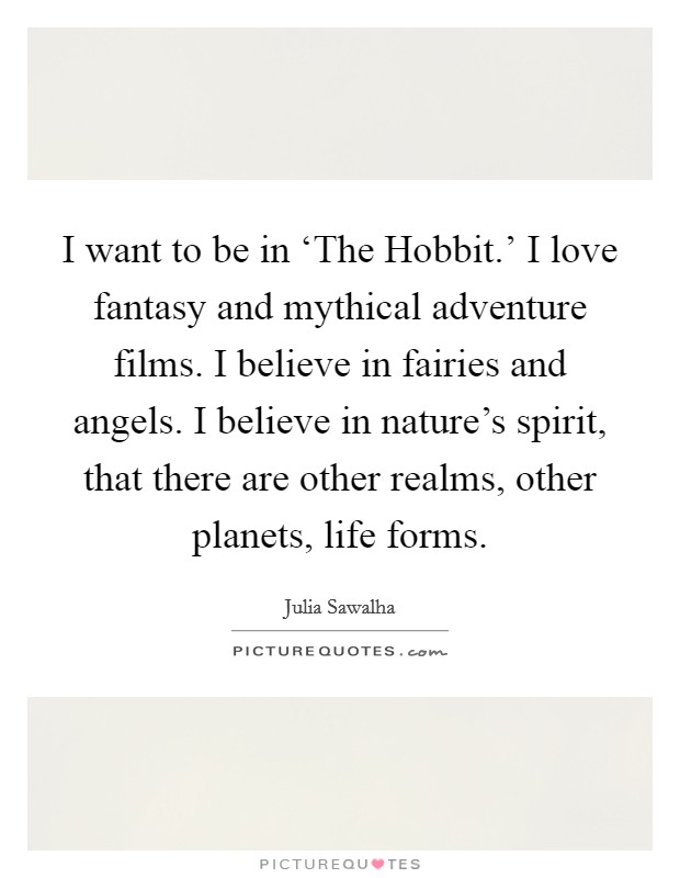 I want to be in 'The Hobbit.' I love fantasy and mythical adventure films. I believe in fairies and angels. I believe in nature's spirit, that there are other realms, other planets, life forms Picture Quote #1
