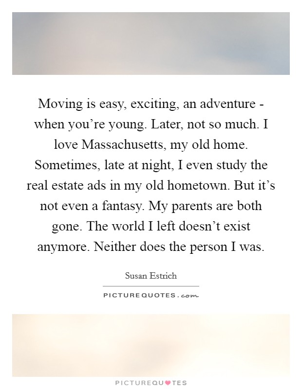 Moving is easy, exciting, an adventure - when you're young. Later, not so much. I love Massachusetts, my old home. Sometimes, late at night, I even study the real estate ads in my old hometown. But it's not even a fantasy. My parents are both gone. The world I left doesn't exist anymore. Neither does the person I was Picture Quote #1
