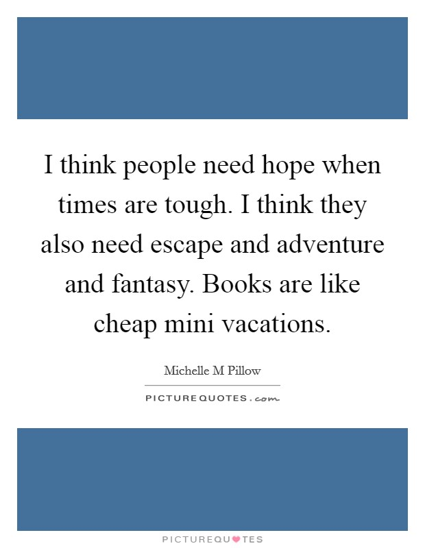 I think people need hope when times are tough. I think they also need escape and adventure and fantasy. Books are like cheap mini vacations Picture Quote #1