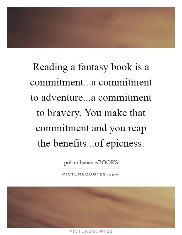 Reading a fantasy book is a commitment...a commitment to adventure...a commitment to bravery. You make that commitment and you reap the benefits...of epicness Picture Quote #1