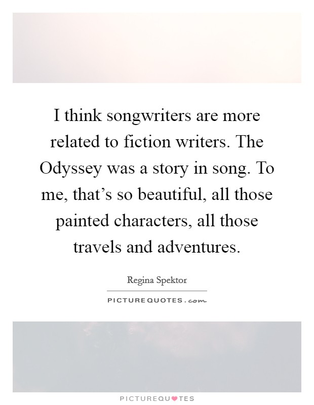 I think songwriters are more related to fiction writers. The Odyssey was a story in song. To me, that's so beautiful, all those painted characters, all those travels and adventures Picture Quote #1