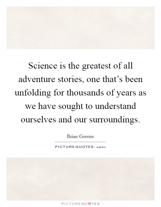 Science is the greatest of all adventure stories, one that's been unfolding for thousands of years as we have sought to understand ourselves and our surroundings Picture Quote #1