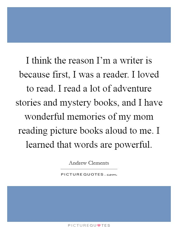 I think the reason I'm a writer is because first, I was a reader. I loved to read. I read a lot of adventure stories and mystery books, and I have wonderful memories of my mom reading picture books aloud to me. I learned that words are powerful Picture Quote #1