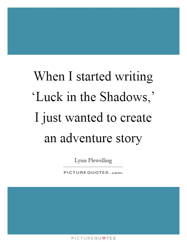 When I started writing 'Luck in the Shadows,' I just wanted to create an adventure story Picture Quote #1