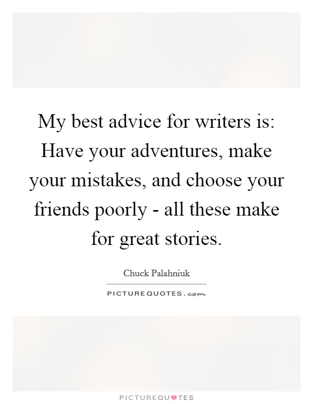 My best advice for writers is: Have your adventures, make your mistakes, and choose your friends poorly - all these make for great stories Picture Quote #1