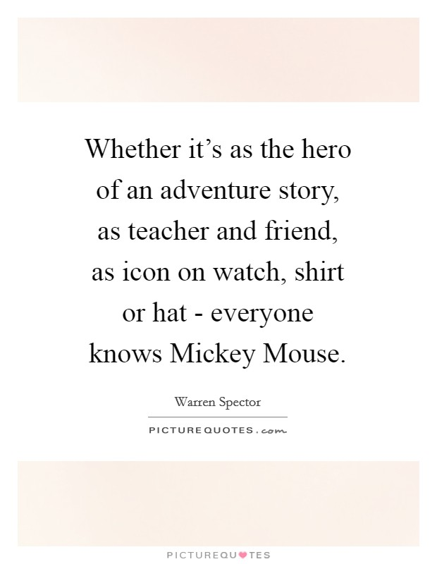 Whether it's as the hero of an adventure story, as teacher and friend, as icon on watch, shirt or hat - everyone knows Mickey Mouse Picture Quote #1