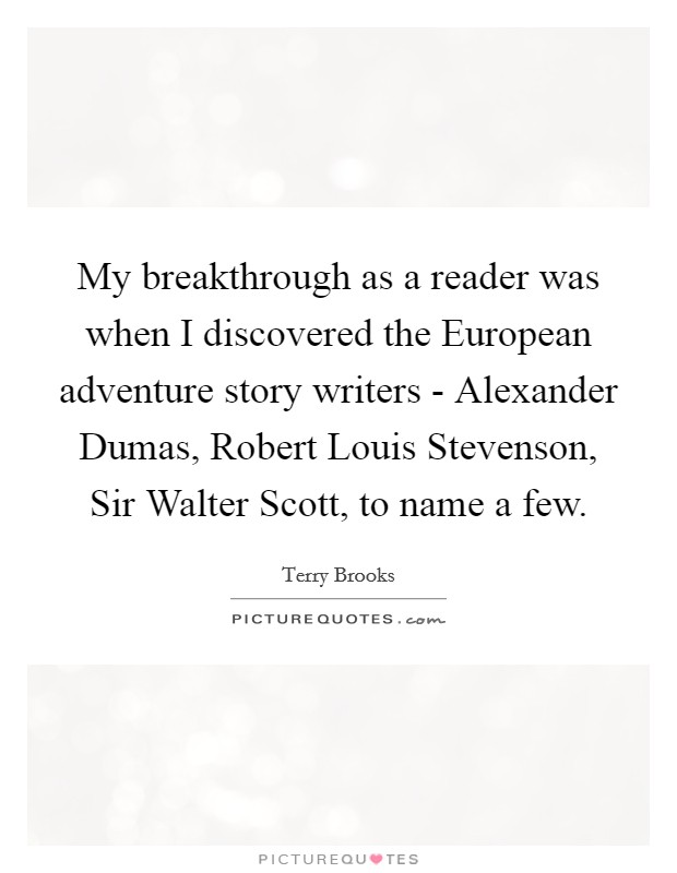 My breakthrough as a reader was when I discovered the European adventure story writers - Alexander Dumas, Robert Louis Stevenson, Sir Walter Scott, to name a few Picture Quote #1