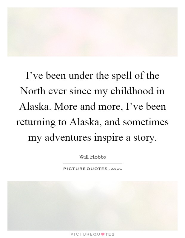 I've been under the spell of the North ever since my childhood in Alaska. More and more, I've been returning to Alaska, and sometimes my adventures inspire a story Picture Quote #1