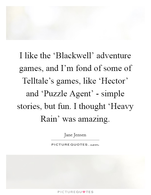 I like the 'Blackwell' adventure games, and I'm fond of some of Telltale's games, like 'Hector' and 'Puzzle Agent' - simple stories, but fun. I thought 'Heavy Rain' was amazing Picture Quote #1
