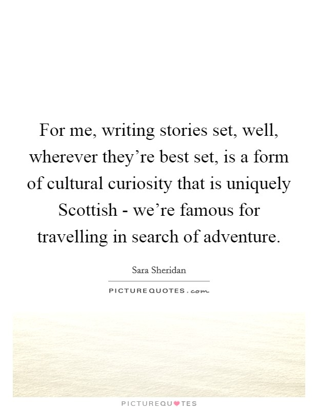 For me, writing stories set, well, wherever they're best set, is a form of cultural curiosity that is uniquely Scottish - we're famous for travelling in search of adventure Picture Quote #1