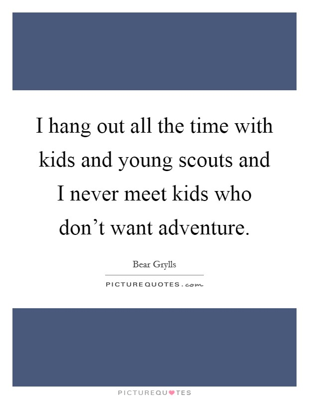I hang out all the time with kids and young scouts and I never meet kids who don't want adventure Picture Quote #1
