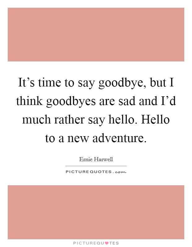 It's time to say goodbye, but I think goodbyes are sad and I'd much rather say hello. Hello to a new adventure Picture Quote #1