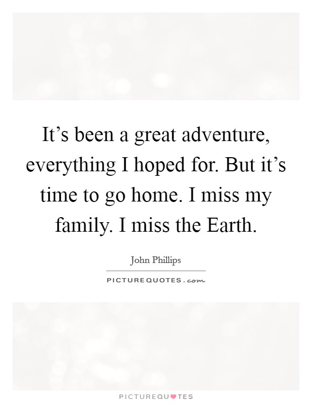 It's been a great adventure, everything I hoped for. But it's time to go home. I miss my family. I miss the Earth Picture Quote #1