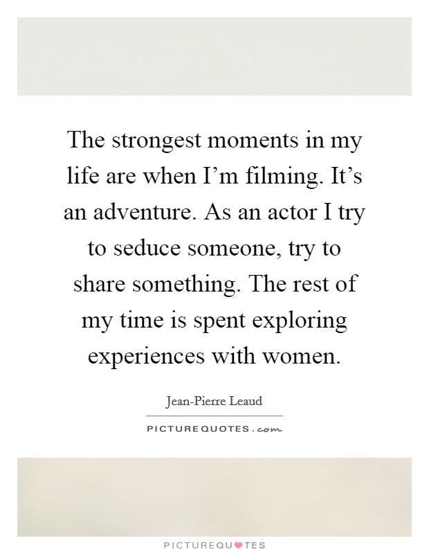The strongest moments in my life are when I'm filming. It's an adventure. As an actor I try to seduce someone, try to share something. The rest of my time is spent exploring experiences with women Picture Quote #1
