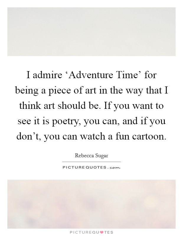 I admire 'Adventure Time' for being a piece of art in the way that I think art should be. If you want to see it is poetry, you can, and if you don't, you can watch a fun cartoon Picture Quote #1