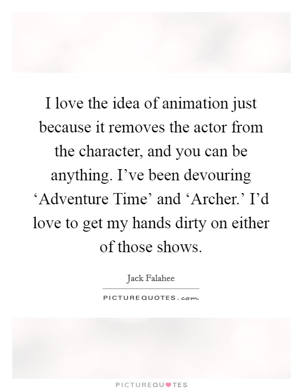 I love the idea of animation just because it removes the actor from the character, and you can be anything. I've been devouring 'Adventure Time' and 'Archer.' I'd love to get my hands dirty on either of those shows Picture Quote #1