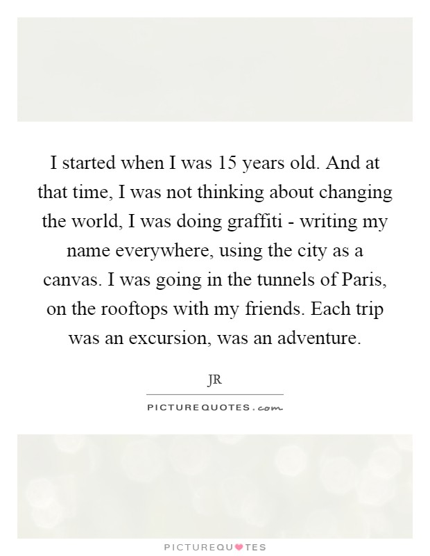 I started when I was 15 years old. And at that time, I was not thinking about changing the world, I was doing graffiti - writing my name everywhere, using the city as a canvas. I was going in the tunnels of Paris, on the rooftops with my friends. Each trip was an excursion, was an adventure Picture Quote #1