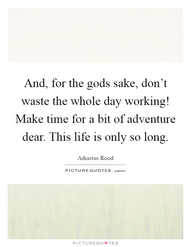 And, for the gods sake, don't waste the whole day working! Make time for a bit of adventure dear. This life is only so long Picture Quote #1