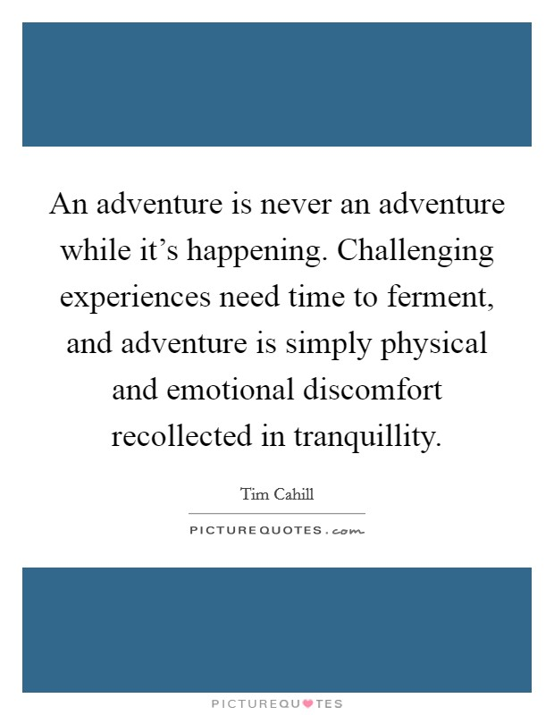 An adventure is never an adventure while it's happening. Challenging experiences need time to ferment, and adventure is simply physical and emotional discomfort recollected in tranquillity Picture Quote #1