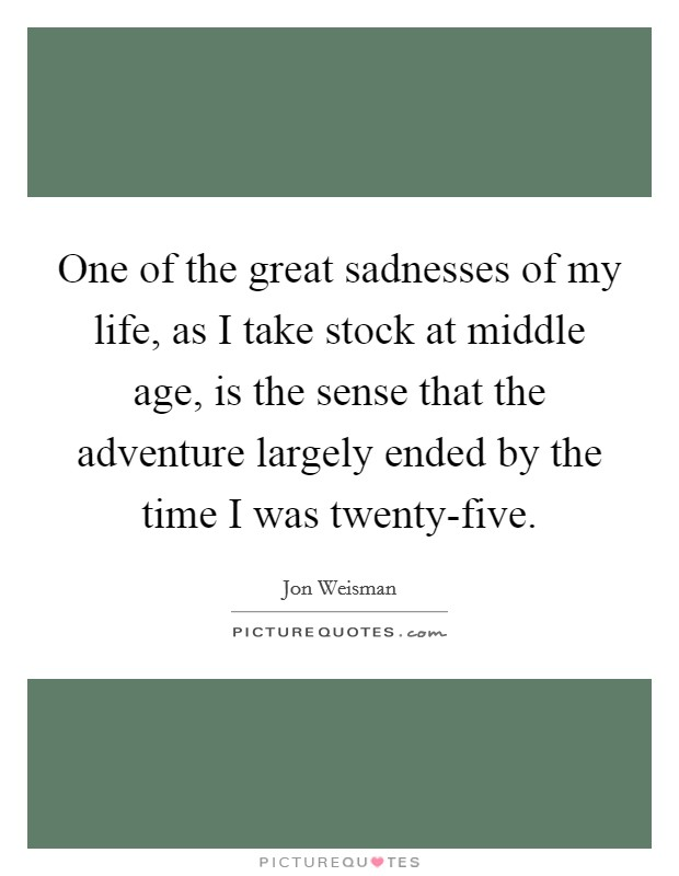 One of the great sadnesses of my life, as I take stock at middle age, is the sense that the adventure largely ended by the time I was twenty-five Picture Quote #1