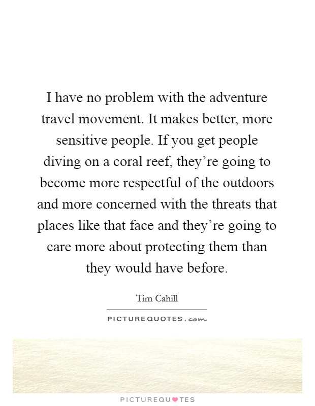 I have no problem with the adventure travel movement. It makes better, more sensitive people. If you get people diving on a coral reef, they're going to become more respectful of the outdoors and more concerned with the threats that places like that face and they're going to care more about protecting them than they would have before Picture Quote #1