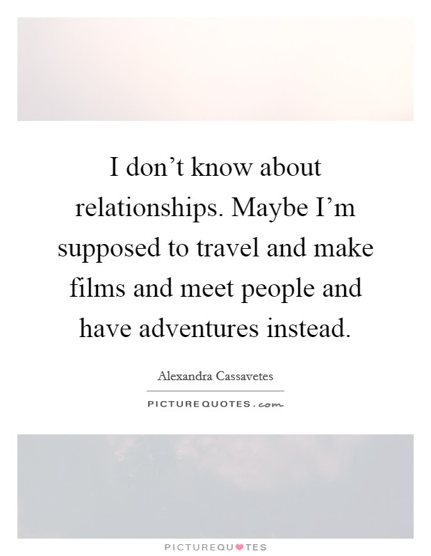 I don't know about relationships. Maybe I'm supposed to travel and make films and meet people and have adventures instead Picture Quote #1