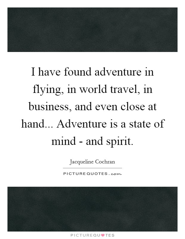 I have found adventure in flying, in world travel, in business, and even close at hand... Adventure is a state of mind - and spirit Picture Quote #1