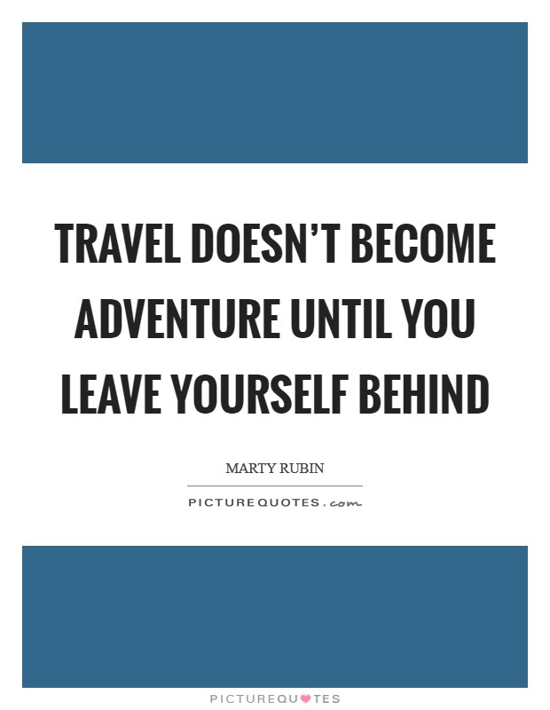 Travel doesn't become adventure until you leave yourself behind Picture Quote #1