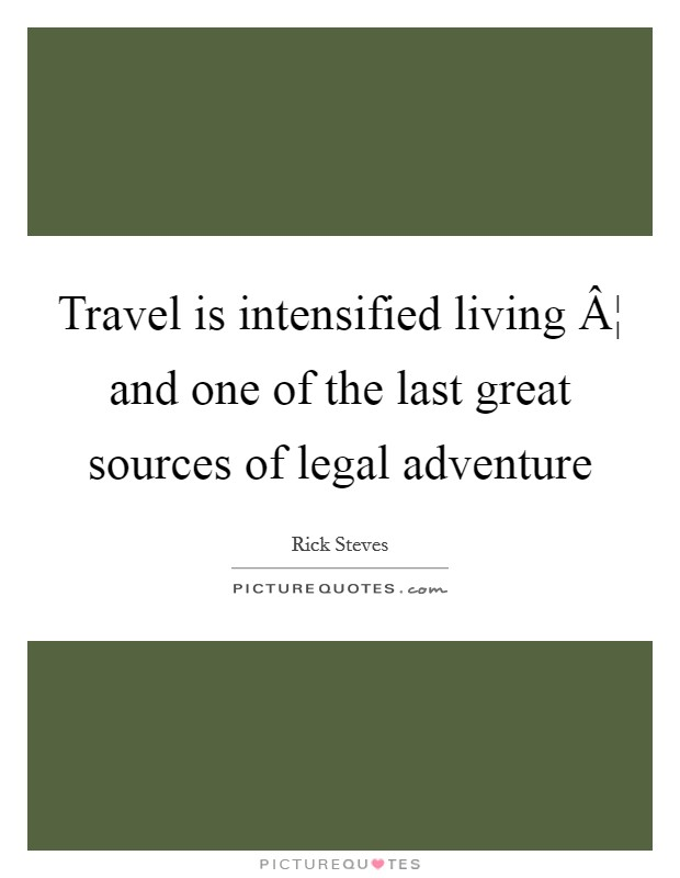 Travel is intensified living ¦ and one of the last great sources of legal adventure Picture Quote #1