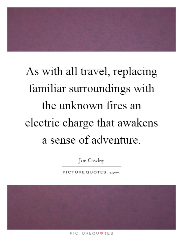 As with all travel, replacing familiar surroundings with the unknown fires an electric charge that awakens a sense of adventure Picture Quote #1