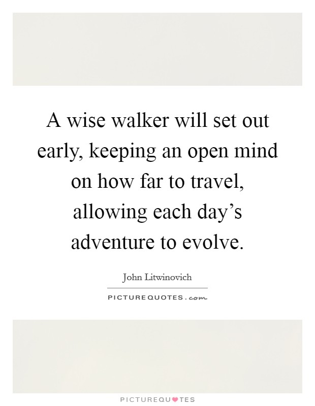 A wise walker will set out early, keeping an open mind on how far to travel, allowing each day's adventure to evolve Picture Quote #1