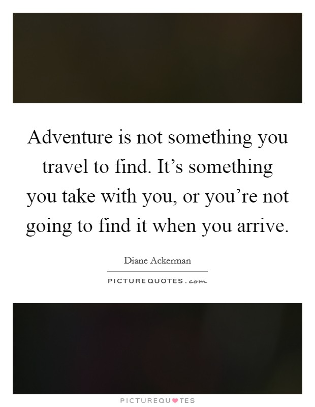 Adventure is not something you travel to find. It's something you take with you, or you're not going to find it when you arrive Picture Quote #1