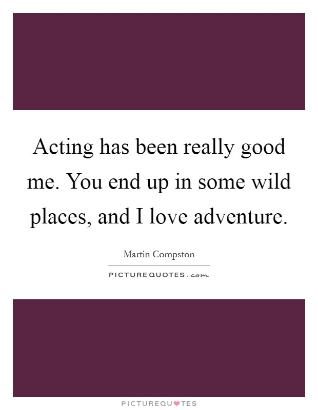 Acting has been really good me. You end up in some wild places, and I love adventure Picture Quote #1