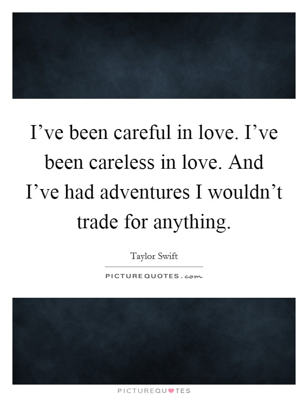 I've been careful in love. I've been careless in love. And I've had adventures I wouldn't trade for anything Picture Quote #1
