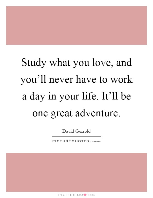 Study what you love, and you'll never have to work a day in your life. It'll be one great adventure Picture Quote #1
