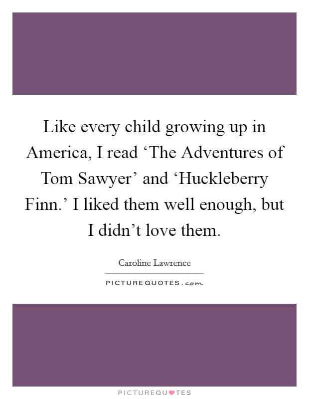 Like every child growing up in America, I read 'The Adventures of Tom Sawyer' and 'Huckleberry Finn.' I liked them well enough, but I didn't love them Picture Quote #1