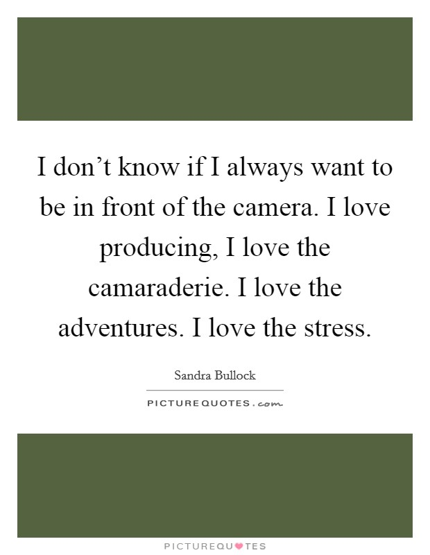 I don't know if I always want to be in front of the camera. I love producing, I love the camaraderie. I love the adventures. I love the stress Picture Quote #1
