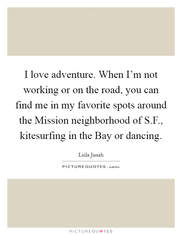 I love adventure. When I'm not working or on the road, you can find me in my favorite spots around the Mission neighborhood of S.F., kitesurfing in the Bay or dancing Picture Quote #1