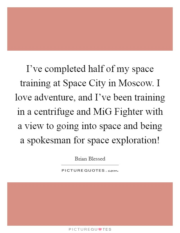 I've completed half of my space training at Space City in Moscow. I love adventure, and I've been training in a centrifuge and MiG Fighter with a view to going into space and being a spokesman for space exploration! Picture Quote #1