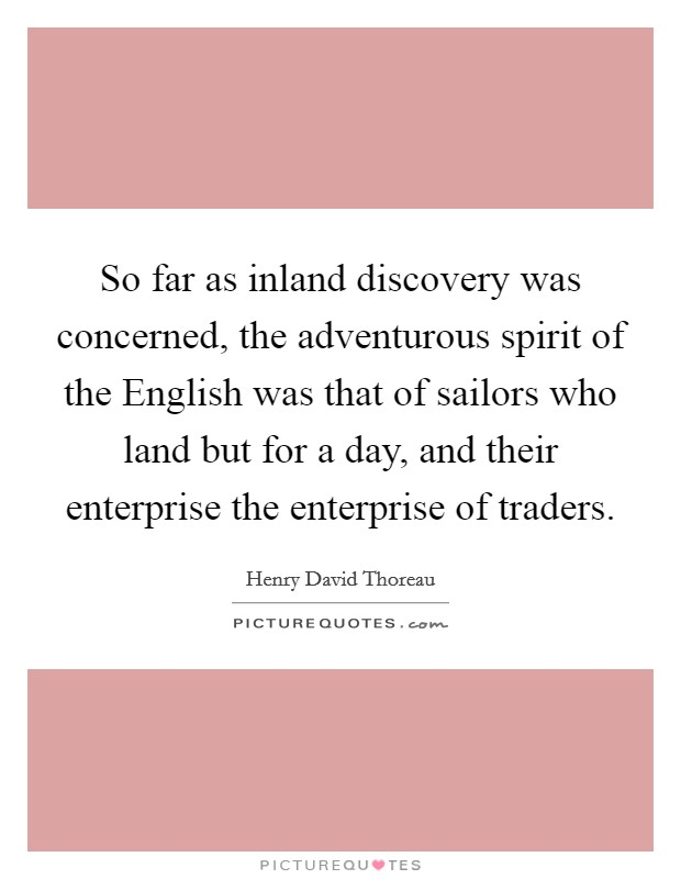 So far as inland discovery was concerned, the adventurous spirit of the English was that of sailors who land but for a day, and their enterprise the enterprise of traders Picture Quote #1