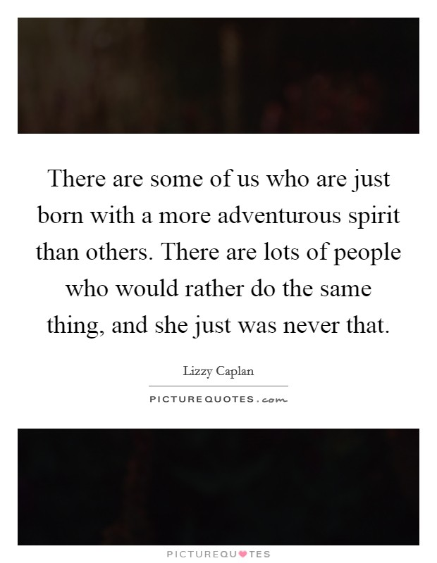 There are some of us who are just born with a more adventurous spirit than others. There are lots of people who would rather do the same thing, and she just was never that Picture Quote #1